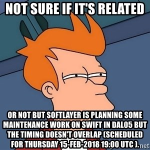 Futurama Fry - not sure if it's related or not but Softlayer is planning some maintenance work on Swift in DAL05 but the timing doesn't overlap (scheduled for Thursday 15-Feb-2018 19:00 UTC ).