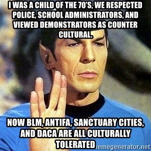 Spock - I was a child of the 70's, we respected police, school administrators, and viewed demonstrators as counter cultural. Now BLM, ANTIFA, Sanctuary Cities, and DACA are all culturally tolerated