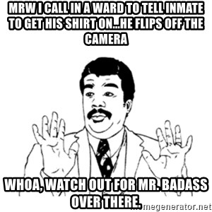 aysi - MRW I call in a ward to tell inmate to get his shirt on...he flips off the camera whoa, watch out for Mr. badass over there.