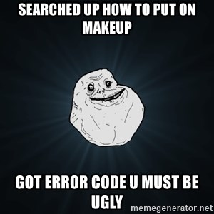 Forever Alone - searched up how to put on makeup got error code u must be ugly
