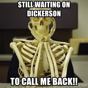 Skeleton waiting - Still waiting on Dickerson  To call me back!!