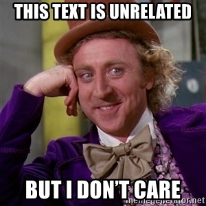 Willy Wonka - This text is unrelated But I don't care