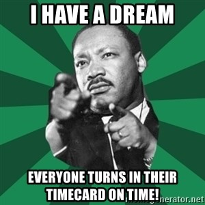 Martin Luther King jr.  - I HAVE A DREAM EVERYONE TURNS IN THEIR TIMECARD ON TIME!