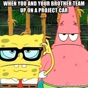 Serious Spongebob - When you and your brother team up on a project car