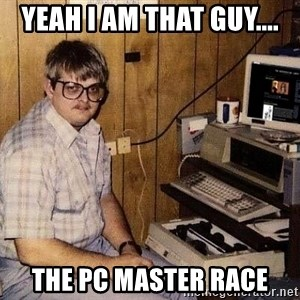 Nerd - Yeah I am that guy.... The PC Master Race