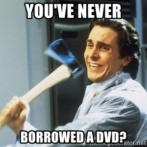 Patrick Bateman With Axe - YOU'VE NEVER BORROWED A DVD?