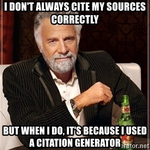 Dos Equis Guy gives advice - i don't always cite my sources correctly but when i do, it's because i used a citation generator