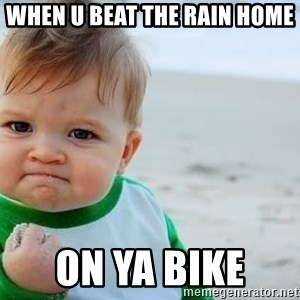 fist pump baby - When u beat the rain home  On ya bike