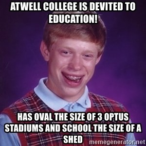 Bad Luck Brian - Atwell college is devited to education! has oval the size of 3 optus stadiums and school the size of a shed