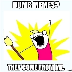 All the things - Dumb memes? They come from me.