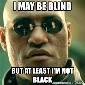 What If I Told You - I may be blind But at least I'm not black