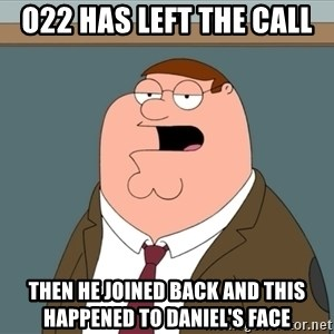 And we all let it happen - O22 Has Left The Call Then he joined back and this happened to Daniel's face