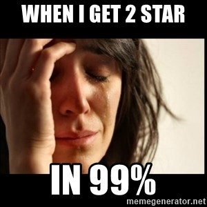 First World Problems - When I Get 2 Star  In 99%