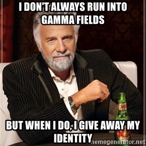 The Most Interesting Man In The World - I don't always run into gamma fields but when I do, I give away my identity