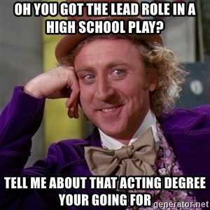 Willy Wonka - Oh you got the lead role in a high school play? Tell me about that acting degree your going for
