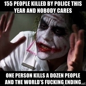 joker mind loss - 155 people killed by police this year and nobody cares one person kills a dozen people and the world's fucking ending