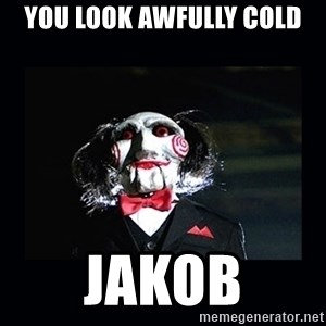 saw jigsaw meme - You look awfully cold Jakob