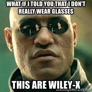 What if I told you / Matrix Morpheus - What if i told you that i don't really wear glasses  This are wiley-x