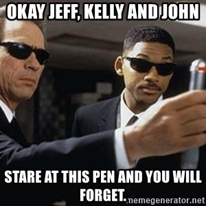 men in black - Okay Jeff, Kelly and John Stare at this pen and you will forget.