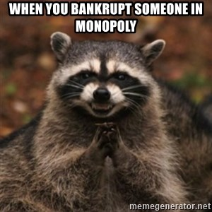 evil raccoon - When you bankrupt someone in monopoly