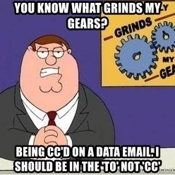 Grinds My Gears Peter Griffin - You know what grinds my gears? being cc'd on a data email. i should be in the 'to' not 'cc'