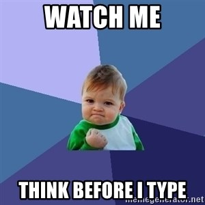Success Kid - watch me THINK BEFORE I TYPE
