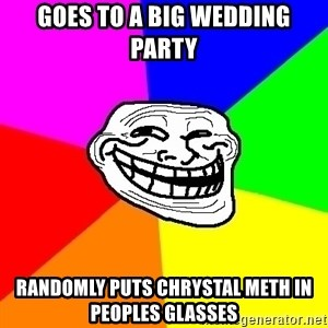 Trollface - Goes to a big wedding party Randomly puts chrystal meth in peoples glasses