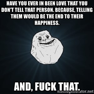 Forever Alone Date Myself Fail Life - Have you ever in been love that you don't tell that person. Because, telling them would be the end to THEIR happiness. And, fuck that.
