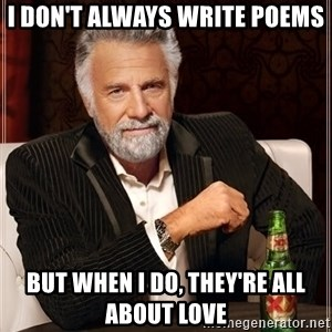 The Most Interesting Man In The World - I don't always write poems but when I do, they're all about love