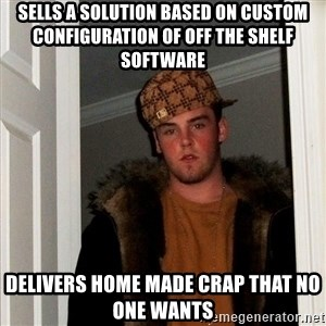 Scumbag Steve - sells a solution based on custom configuration of off the shelf software delivers home made crap that no one wants
