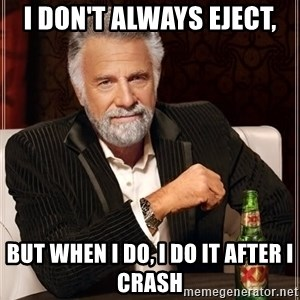 The Most Interesting Man In The World - I don't always eject, But when i do, i do it after I crash