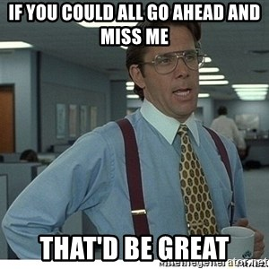 That would be great - If you could all go ahead and miss me That'd be great