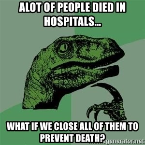 Raptor - Alot of people died in hospitals... What if we close all of them to prevent death?