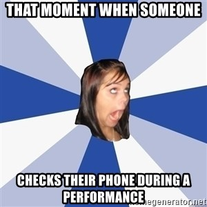 Annoying Facebook Girl - That moment when someone  checks their phone during a performance