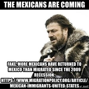 Winter is Coming - The Mexicans are coming Fake. more Mexicans have returned to Mexico than migrated since the 2009 recession.  https://www.migrationpolicy.org/article/mexican-immigrants-united-states