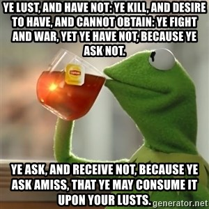 Kermit The Frog Drinking Tea - Ye lust, and have not: ye kill, and desire to have, and cannot obtain: ye fight and war, yet ye have not, because ye ask not. Ye ask, and receive not, because ye ask amiss, that ye may consume it upon your lusts.