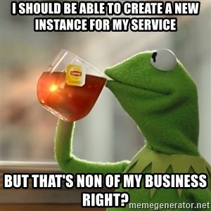 Kermit The Frog Drinking Tea - I should be able to create a new instance for my service But that's non of my business right?