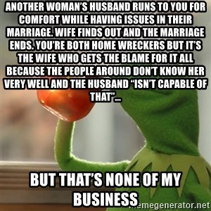 """Kermit The Frog Drinking Tea - Another woman's husband runs to you for comfort while having issues in their marriage. Wife finds out and the marriage ends. You're both home wreckers but it's the wife who gets the blame for it all because the people around don't know her very well and the husband """"isn't capable of that""""...  But that's none of my business"""