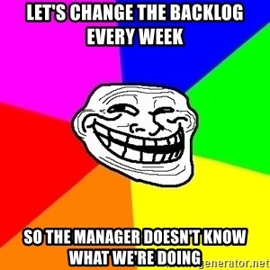 Trollface - Let's change the backlog every week So the manager doesn't know what we're doing