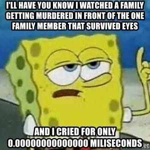 Tough Spongebob - i'll have you know i watched a family getting murdered in front of the one family member that survived eyes and i cried for only 0.00000000000000 miliseconds