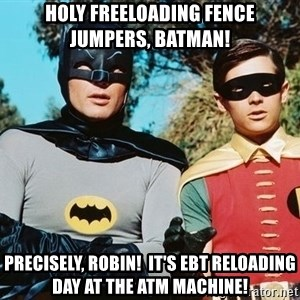 Batman meme - HOLY FREELOADING FENCE JUMPERS, BATMAN! PRECISELY, ROBIN!  IT'S EBT RELOADING DAY AT THE ATM MACHINE!