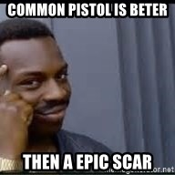 Pretty smart - common pistol is beter  then a epic scar