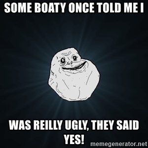 Forever Alone - Some boaty once told me i  was reilly ugly, they said YES!