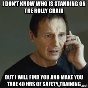 taken meme - i don't know who is standing on the rolly chair but I will find you and make you take 40 hrs of safety training