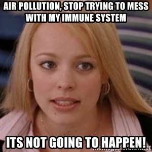 mean girls - air pollution, stop trying to mess with my immune system Its not going to happen!