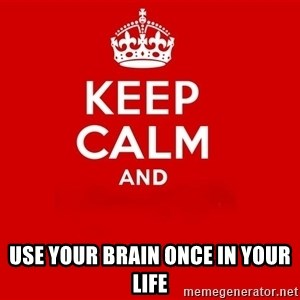 Keep Calm 2 - use your brain once in your life