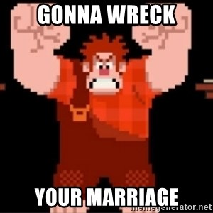 Wreck-It Ralph  - Gonna wreck Your marriage
