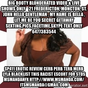 Sassy Black Woman - Big Booty BlondeRated Video & Live Shows ONLY    21 Fredericton, Moncton, St. John Hello Gentleman , My Name is Bella , Let Me Be You Secret Getaway Sexting,Pics,Facetime,Skype Text only 6477383544  sp411 erotic review cerb perb terb merb lyla blacklist this RACIST escort for stds msmandahfx http://www.msmanda.com/ itsmsmanda@gmail.com