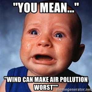 """Crying Baby - ''YOU MEAN...'' ''WIND CAN MAKE AIR POLLUTION WORST"""""""""""