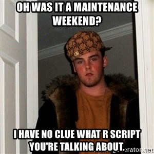 Scumbag Steve - Oh was it a maintenance weekend? I have no clue what R script you're talking about.